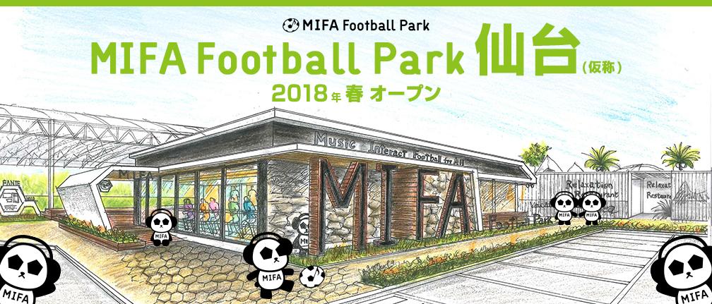 「MIFA Football Park 仙台(仮称)」 2018 年春オープン!