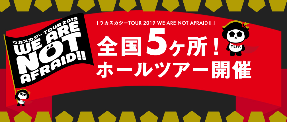 ウカスカジーTOUR 2019 WE ARE NOT AFRAID!!